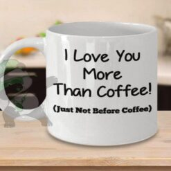 Love you more than coffee-Just not before coffee