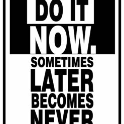 Do it now. Later become Never